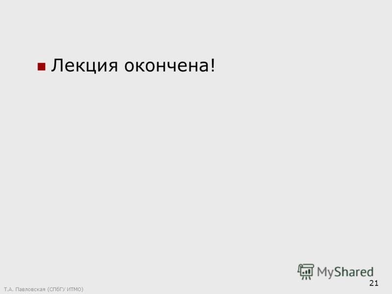Т.А. Павловская (СПбГУ ИТМО) 21 Лекция окончена!