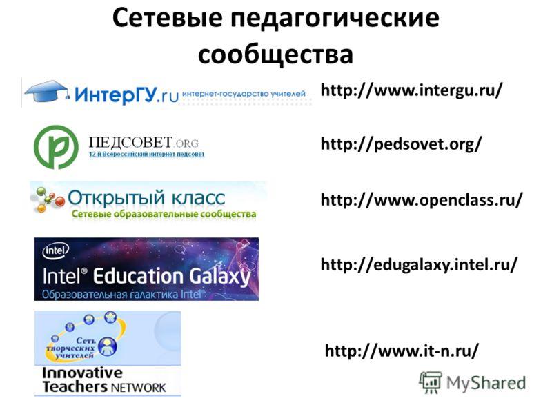 Сетевые педагогические сообщества http://www.intergu.ru/ http://pedsovet.org/ http://www.openclass.ru/ http://edugalaxy.intel.ru/ http://www.it-n.ru/