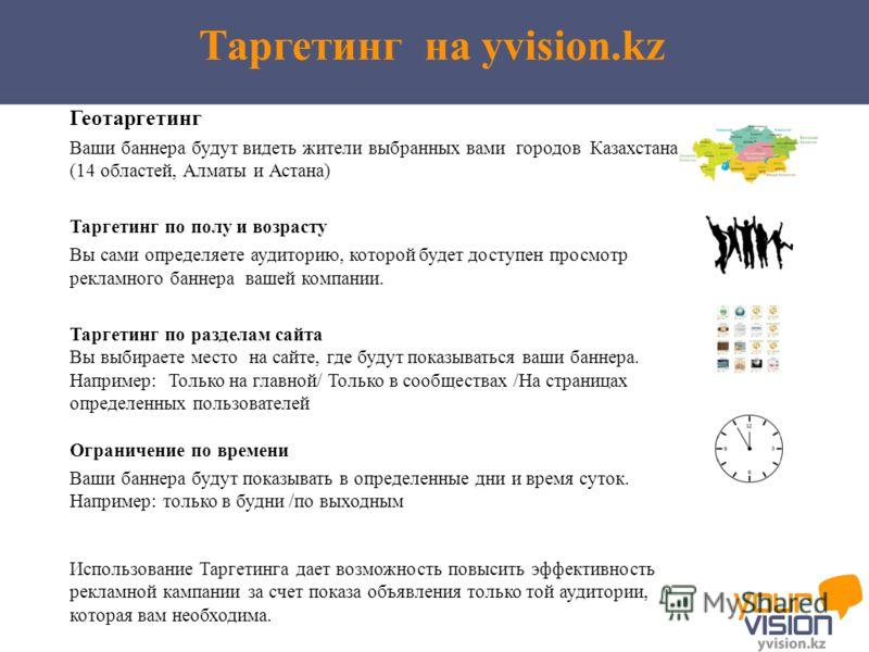 Таргетинг на yvision.kz Использование Таргетинга дает возможность повысить эффективность рекламной кампании за счет показа объявления только той аудитории, которая вам необходима. Геотаргетинг Ваши баннера будут видеть жители выбранных вами городов К