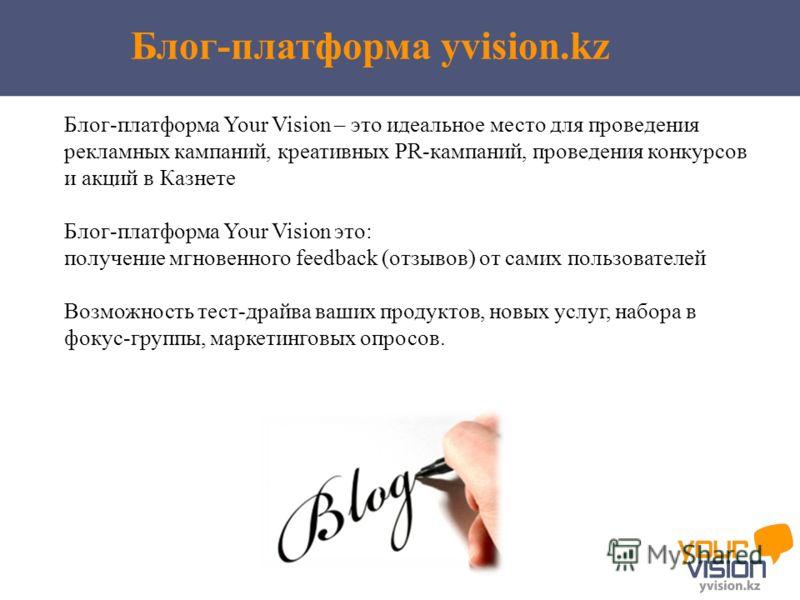 Блог-платформа Your Vision – это идеальное место для проведения рекламных кампаний, креативных PR-кампаний, проведения конкурсов и акций в Казнете Блог-платформа Your Vision это: получение мгновенного feedback (отзывов) от самих пользователей Возможн