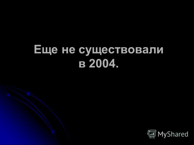 Еще не существовали в 2004.