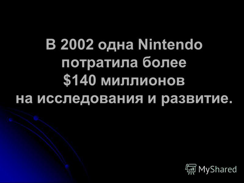 В 2002 одна Nintendo потратила более $140 миллионов на исследования и развитие.
