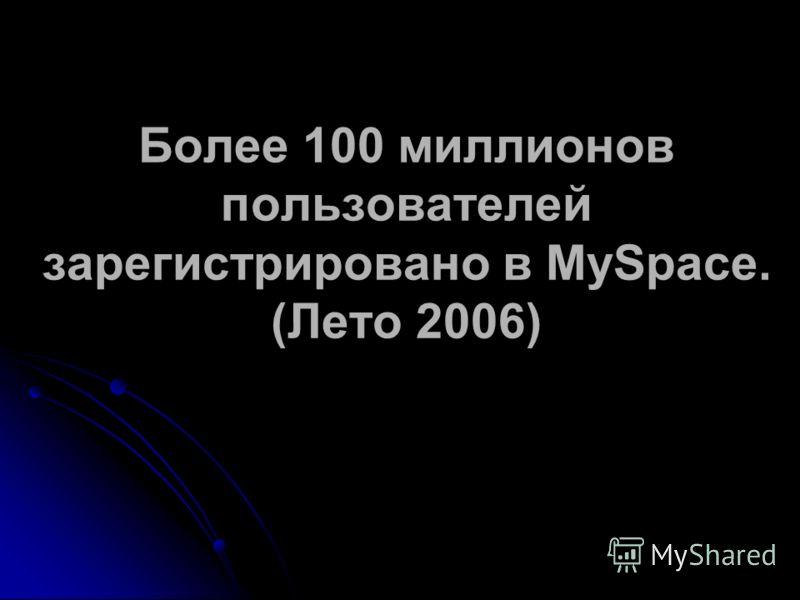 Более 100 миллионов пользователей зарегистрировано в MySpace. (Лето 2006)