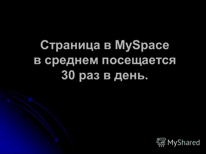 Страница в MySpace в среднем посещается 30 раз в день.