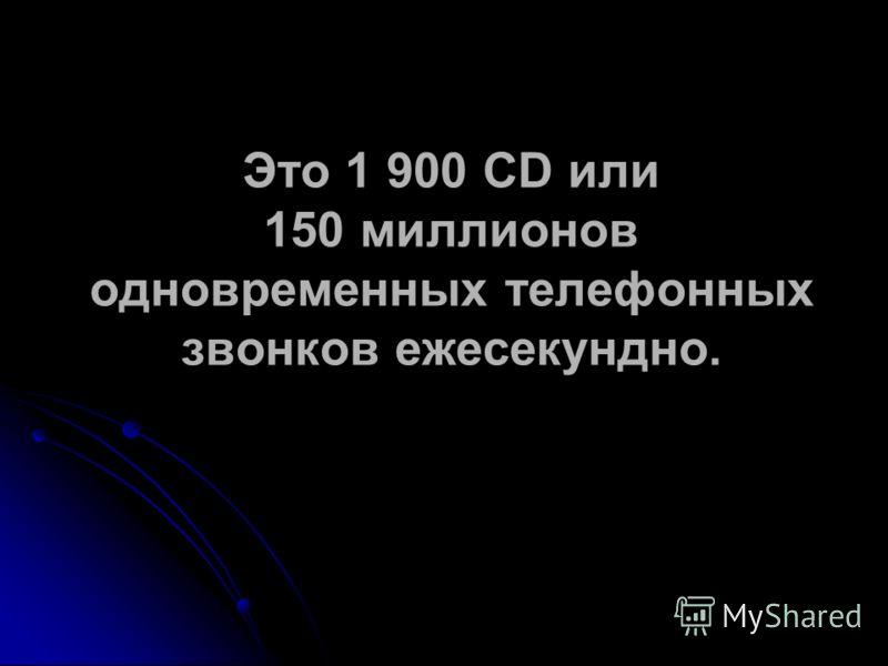 Это 1 900 CD или 150 миллионов одновременных телефонных звонков ежесекундно.