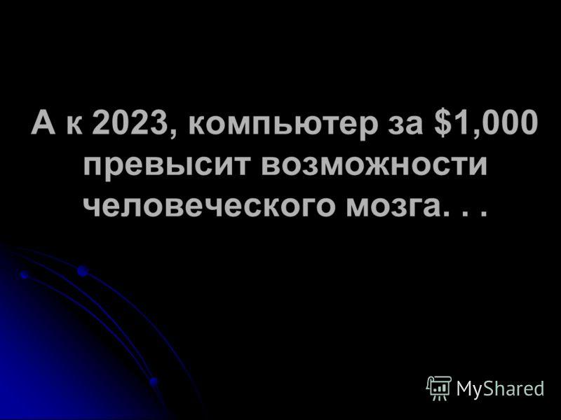 А к 2023, компьютер за $1,000 превысит возможности человеческого мозга...