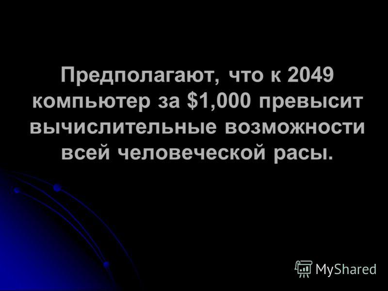 Предполагают, что к 2049 компьютер за $1,000 превысит вычислительные возможности всей человеческой расы.