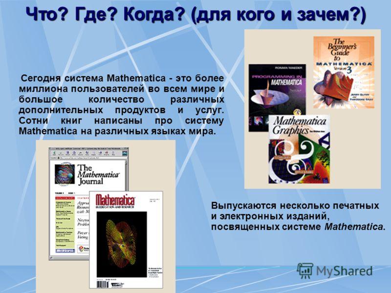 Что? Где? Когда? (для кого и зачем?) Сегодня система Mathematica - это более миллиона пользователей во всем мире и большое количество различных дополнительных продуктов и услуг. Сотни книг написаны про систему Mathematica на различных языках мира. Вы