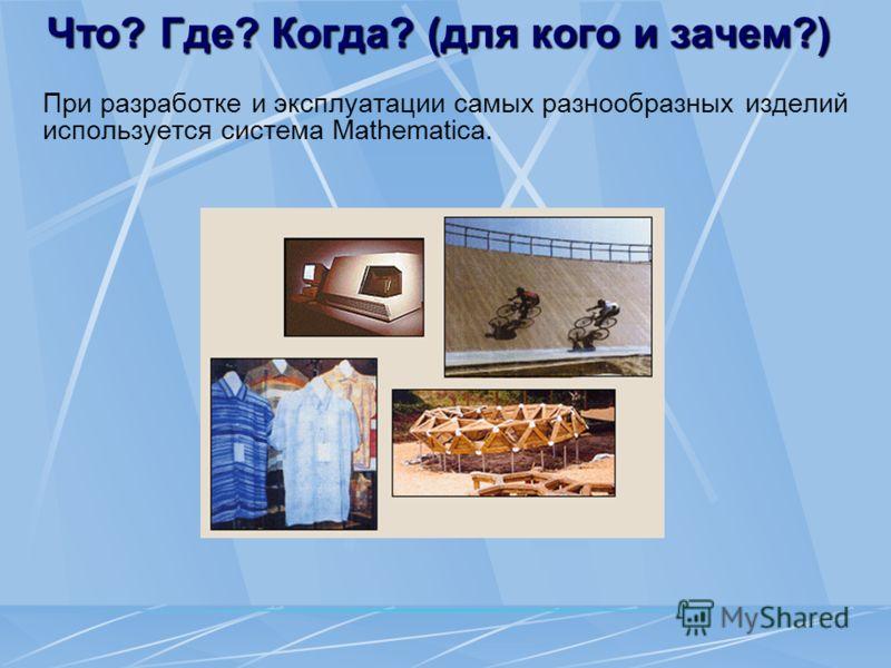 Что? Где? Когда? (для кого и зачем?) При разработке и эксплуатации самых разнообразных изделий используется система Mathematica.