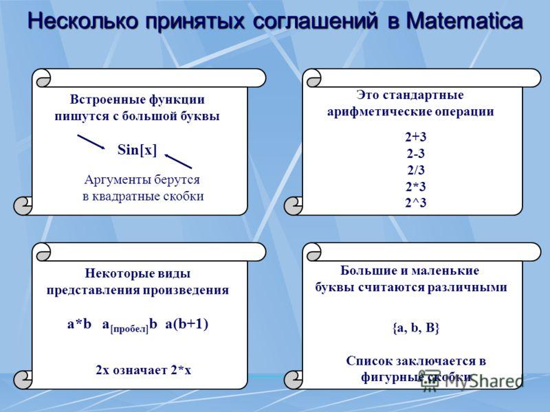 Несколько принятых соглашений в Matematica Это стандартные арифметические операции 2+3 2-3 2/3 2*3 2^3 Встроенные функции пишутся с большой буквы Sin[x] Аргументы берутся в квадратные скобки Большие и маленькие буквы считаются различными {a, b, B} Сп