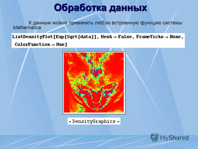 Обработка данных К данным можно применить любую встроенную функцию системы Mathematica.