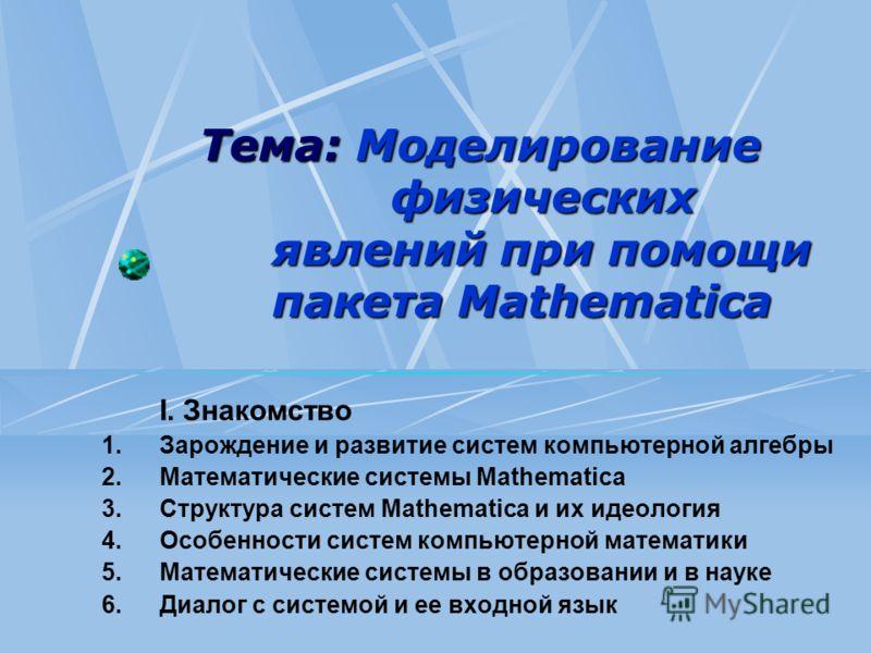 Тема: Моделирование физических явлений при помощи пакета Mathematica I. Знакомство 1.Зарождение и развитие систем компьютерной алгебры 2.Математические системы Mathematica 3.Структура систем Mathematica и их идеология 4.Особенности систем компьютерно