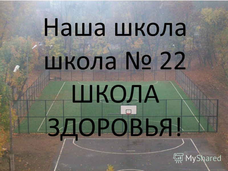 Наша школа школа 22 ШКОЛА ЗДОРОВЬЯ!