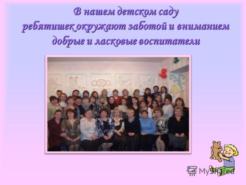 В нашем детском саду ребятишек окружают заботой и вниманием добрые и ласковые воспитатели