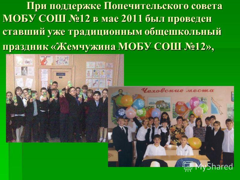 При поддержке Попечительского совета МОБУ СОШ 12 в мае 2011 был проведен ставший уже традиционным общешкольный праздник «Жемчужина МОБУ СОШ 12»,
