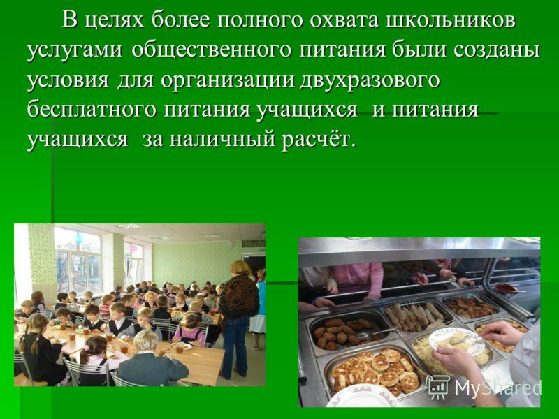 В целях более полного охвата школьников услугами общественного питания были созданы условия для организации двухразового бесплатного питания учащихся и питания учащихся за наличный расчёт.