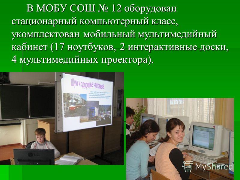 В МОБУ СОШ 12 оборудован стационарный компьютерный класс, укомплектован мобильный мультимедийный кабинет (17 ноутбуков, 2 интерактивные доски, 4 мультимедийных проектора).