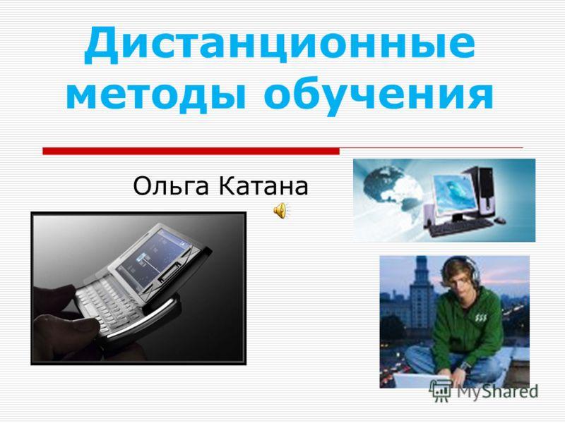 Дистанционные методы обучения Ольга Катана