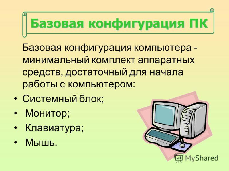 Базовая конфигурация ПК Базовая конфигурация компьютера - минимальный комплект аппаратных средств, достаточный для начала работы с компьютером: Системный блок; Монитор; Клавиатура; Мышь.