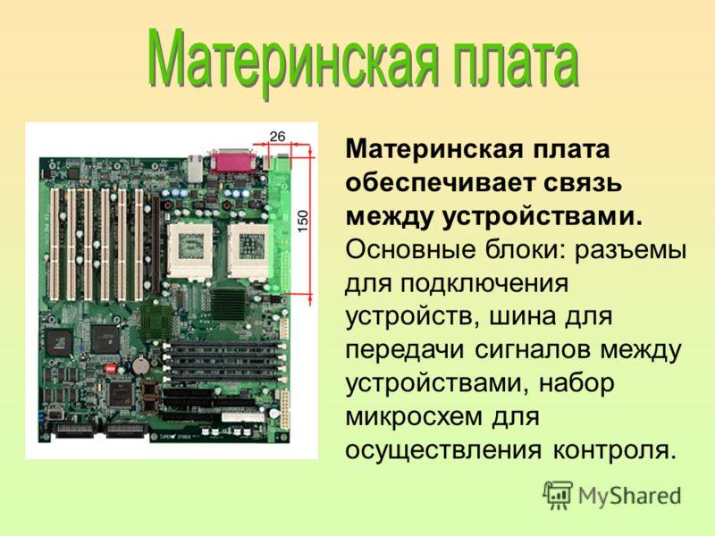 Материнская плата обеспечивает связь между устройствами. Основные блоки: разъемы для подключения устройств, шина для передачи сигналов между устройствами, набор микросхем для осуществления контроля.