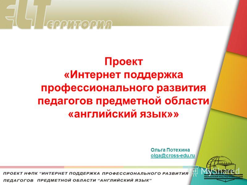 Проект «Интернет поддержка профессионального развития педагогов предметной области «английский язык»» Ольга Потехина olga@cross-edu.ru