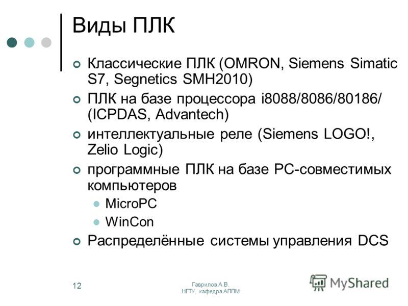 Гаврилов А.В. НГТУ, кафедра АППМ 12 Виды ПЛК Классические ПЛК (OMRON, Siemens Simatic S7, Segnetics SMH2010) ПЛК на базе процессора i8088/8086/80186/ (ICPDAS, Advantech) интеллектуальные реле (Siemens LOGO!, Zelio Logic) программные ПЛК на базе PC-со