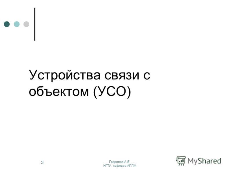 Гаврилов А.В. НГТУ, кафедра АППМ 3 Устройства связи с объектом (УСО)