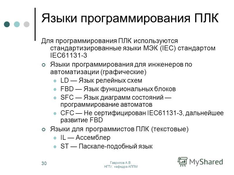 Гаврилов А.В. НГТУ, кафедра АППМ 30 Языки программирования ПЛК Для программирования ПЛК используются стандартизированные языки МЭК (IEC) стандартом IEC61131-3 Языки программирования для инженеров по автоматизации (графические) LD Язык релейных схем F