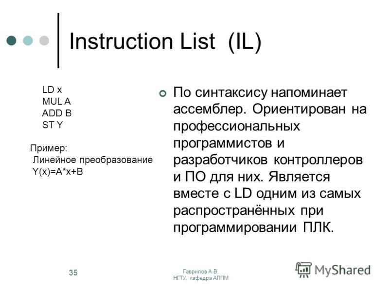 Гаврилов А.В. НГТУ, кафедра АППМ 35 Instruction List (IL) По синтаксису напоминает ассемблер. Ориентирован на профессиональных программистов и разработчиков контроллеров и ПО для них. Является вместе с LD одним из самых распространённых при программи