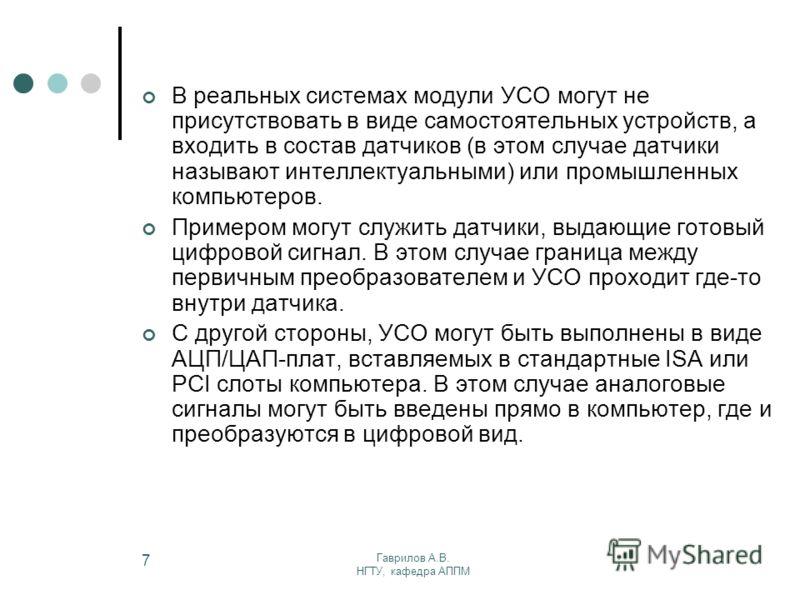 Гаврилов А.В. НГТУ, кафедра АППМ 7 В реальных системах модули УСО могут не присутствовать в виде самостоятельных устройств, а входить в состав датчиков (в этом случае датчики называют интеллектуальными) или промышленных компьютеров. Примером могут сл