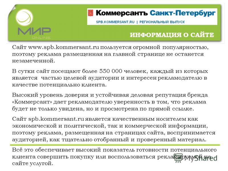 ИНФОРМАЦИЯ О САЙТЕ Сайт www.spb.kommersant.ru пользуется огромной популярностью, поэтому реклама размещенная на главной странице не останется незамеченной. В сутки сайт посещают более 550 000 человек, каждый из которых является частью целевой аудитор