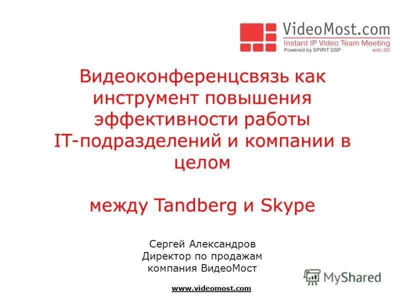www.videomost.com Видеоконференцсвязь как инструмент повышения эффективности работы IT-подразделений и компании в целом между Tandberg и Skype Сергей Александров Директор по продажам компания ВидеоМост