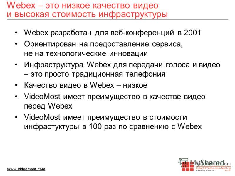 www.videomost.com Webex – это низкое качество видео и высокая стоимость инфраструктуры Webex разработан для веб-конференций в 2001 Ориентирован на предоставление сервиса, не на технологические инновации Инфраструктура Webex для передачи голоса и виде