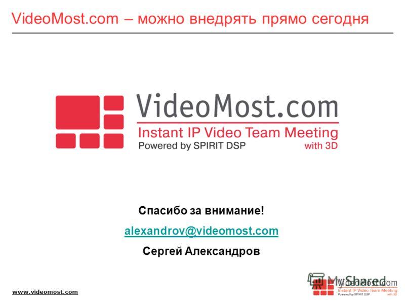 www.videomost.com VideoMost.com – можно внедрять прямо сегодня Спасибо за внимание! alexandrov@videomost.com Сергей Александров