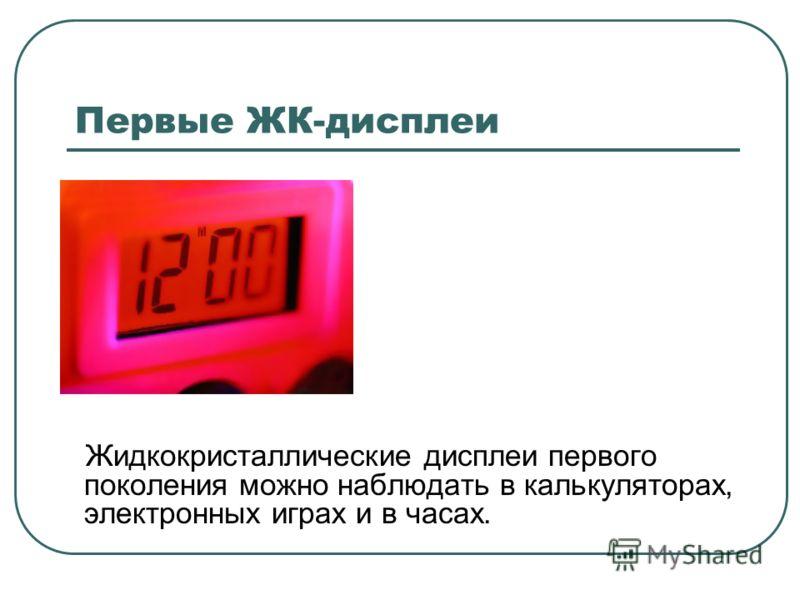 Первые ЖК-дисплеи Жидкокристаллические дисплеи первого поколения можно наблюдать в калькуляторах, электронных играх и в часах.