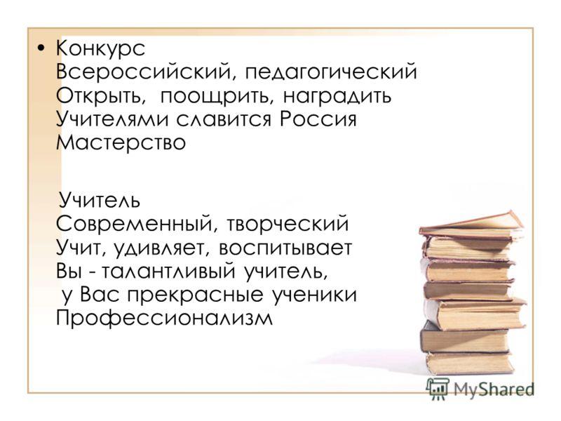 Конкурс Всероссийский, педагогический Открыть, поощрить, наградить Учителями славится Россия Мастерство Учитель Современный, творческий Учит, удивляет, воспитывает Вы - талантливый учитель, у Вас прекрасные ученики Профессионализм
