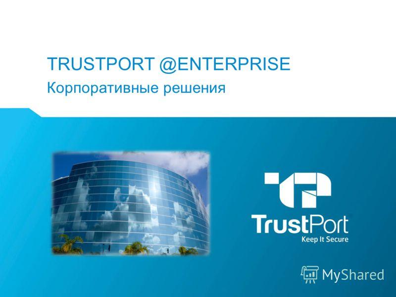TRUSTPORT @ENTERPRISE Корпоративные решения