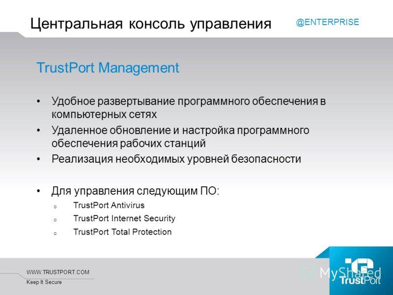 WWW.TRUSTPORT.COM Keep It Secure TrustPort Management Удобное развертывание программного обеспечения в компьютерных сетях Удаленное обновление и настройка программного обеспечения рабочих станций Реализация необходимых уровней безопасности Для управл