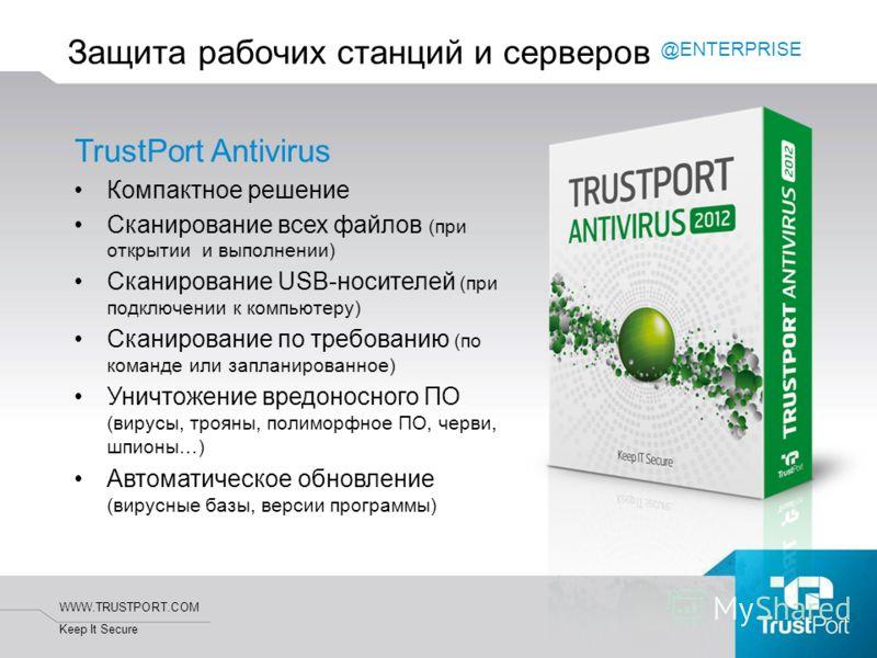 WWW.TRUSTPORT.COM Keep It Secure Защита рабочих станций и серверов TrustPort Antivirus Компактное решение Сканирование всех файлов (при открытии и выполнении) Сканирование USB-носителей (при подключении к компьютеру) Сканирование по требованию (по ко