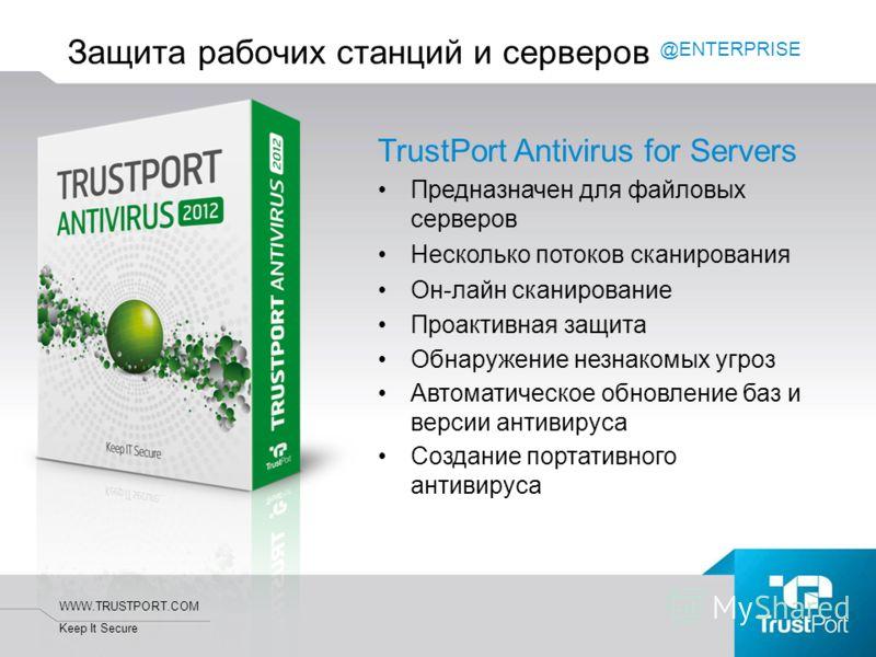 WWW.TRUSTPORT.COM Keep It Secure TrustPort Antivirus for Servers Предназначен для файловых серверов Несколько потоков сканирования Он-лайн сканирование Проактивная защита Обнаружение незнакомых угроз Автоматическое обновление баз и версии антивируса