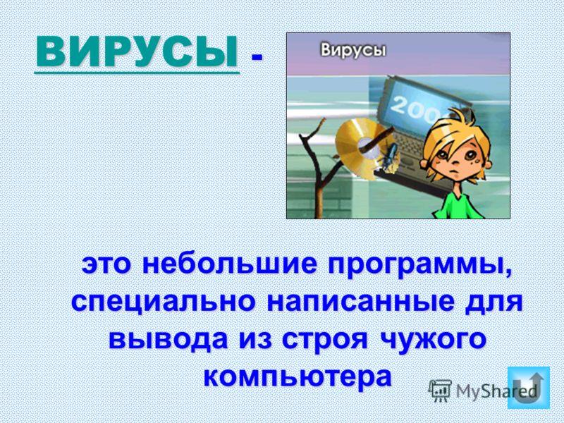 ВИРУСЫ ВИРУСЫ - ВИРУСЫ это небольшие программы, специально написанные для вывода из строя чужого компьютера