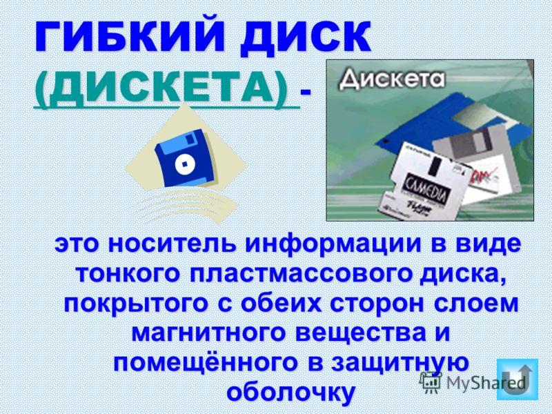 ГИБКИЙ ДИСК (ДИСКЕТА) - (ДИСКЕТА) (ДИСКЕТА) это носитель информации в виде тонкого пластмассового диска, покрытого с обеих сторон слоем магнитного вещества и помещённого в защитную оболочку