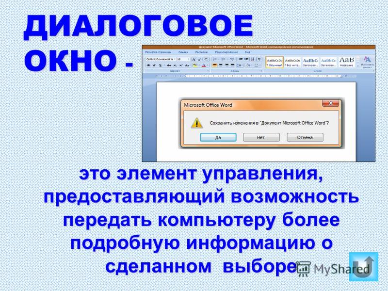 ДИАЛОГОВОЕ ОКНО - это элемент управления, предоставляющий возможность передать компьютеру более подробную информацию о сделанном выборе