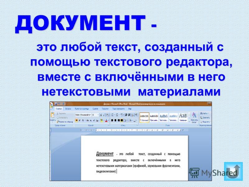 ДОКУМЕНТ - это любой текст, созданный с помощью текстового редактора, вместе с включёнными в него нетекстовыми материалами