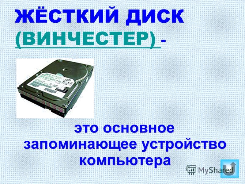 ЖЁСТКИЙ ДИСК (ВИНЧЕСТЕР) - (ВИНЧЕСТЕР) это основное запоминающее устройство компьютера