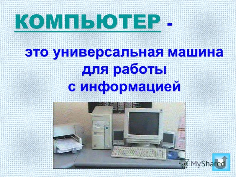 КОМПЬЮТЕРКОМПЬЮТЕР - КОМПЬЮТЕР это универсальная машина для работы с информацией