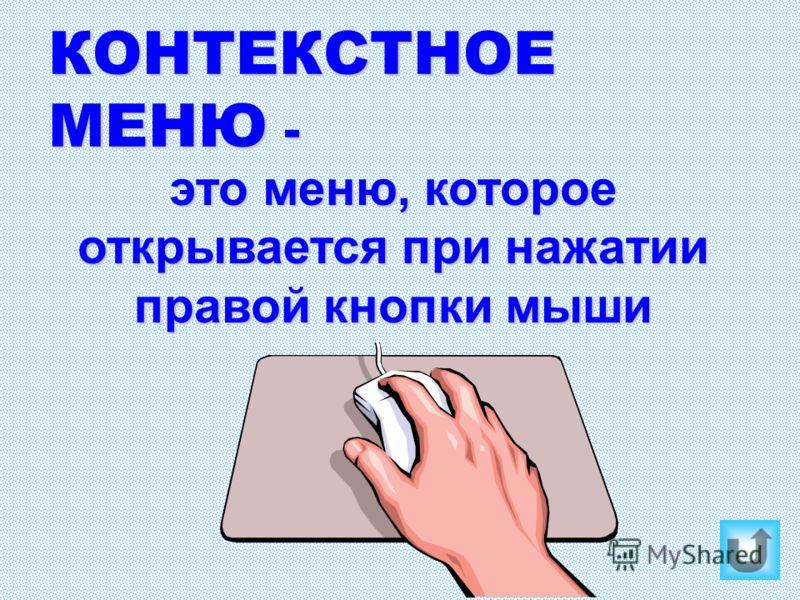 КОНТЕКСТНОЕ МЕНЮ - это меню, которое открывается при нажатии правой кнопки мыши