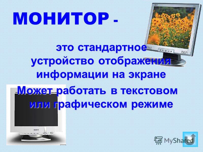 МОНИТОР - это стандартное устройство отображения информации на экране Может работать в текстовом или графическом режиме