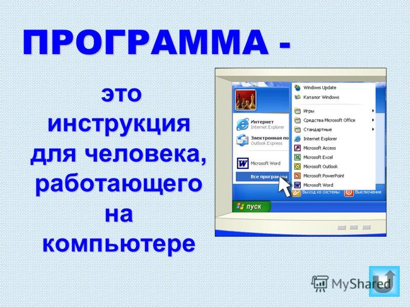 ПРОГРАММА - это инструкция для человека, работающего на компьютере это инструкция для человека, работающего на компьютере