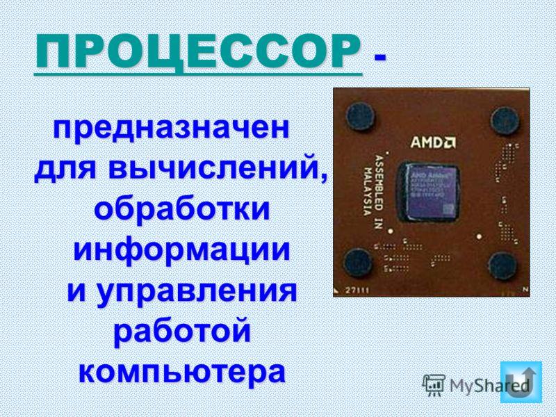 ПРОЦЕССОР ПРОЦЕССОР - ПРОЦЕССОР предназначен для вычислений, обработки информации и управления работой компьютера